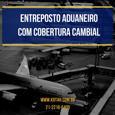 ENTREPOSTO ADUANEIRO COM COBERTURA CAMBIAL IMPORTAÇÃO DESPACHANTE ADUANEIRO RJ KOTAH BR